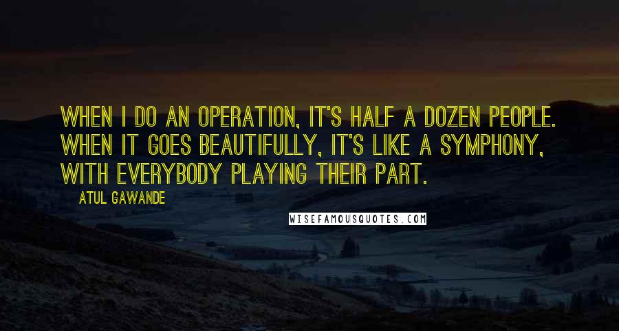 Atul Gawande quotes: When I do an operation, it's half a dozen people. When it goes beautifully, it's like a symphony, with everybody playing their part.