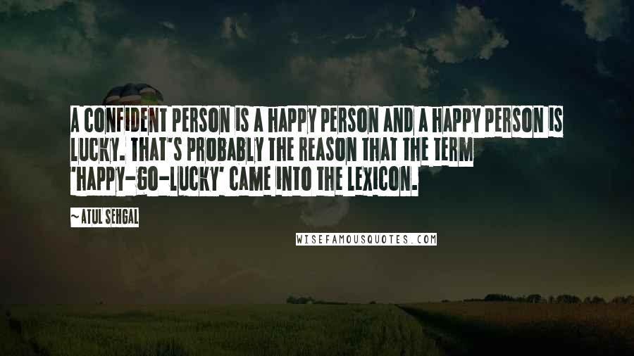 ATUL SEHGAL quotes: A confident person is a happy person and a happy person is lucky. That's probably the reason that the term 'happy-go-lucky' came into the lexicon.