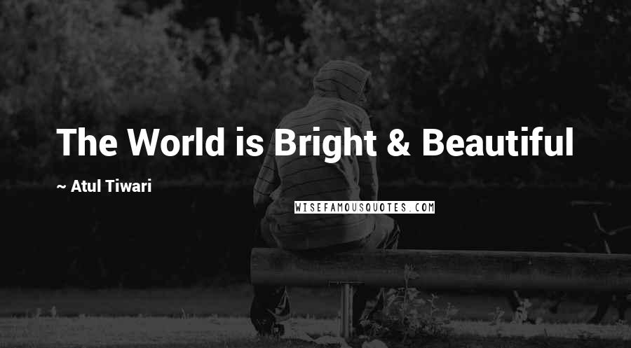 Atul Tiwari quotes: The World is Bright & Beautiful