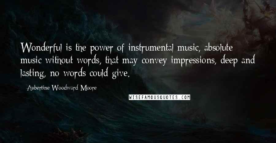 Aubertine Woodward Moore quotes: Wonderful is the power of instrumental music, absolute music without words, that may convey impressions, deep and lasting, no words could give.