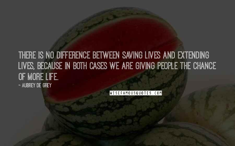 Aubrey De Grey quotes: There is no difference between saving lives and extending lives, because in both cases we are giving people the chance of more life.