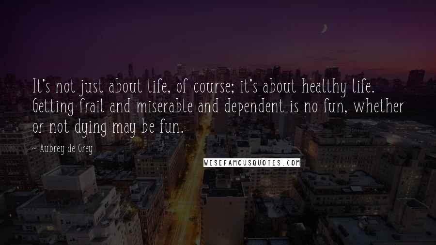 Aubrey De Grey quotes: It's not just about life, of course; it's about healthy life. Getting frail and miserable and dependent is no fun, whether or not dying may be fun.