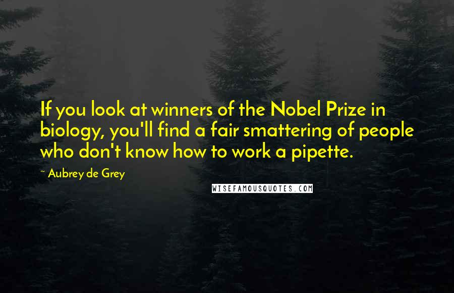 Aubrey De Grey quotes: If you look at winners of the Nobel Prize in biology, you'll find a fair smattering of people who don't know how to work a pipette.