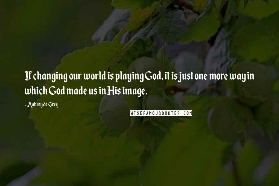 Aubrey De Grey quotes: If changing our world is playing God, it is just one more way in which God made us in His image.