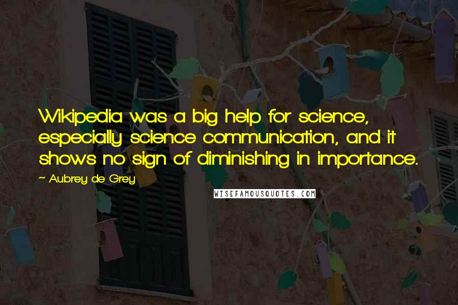 Aubrey De Grey quotes: Wikipedia was a big help for science, especially science communication, and it shows no sign of diminishing in importance.