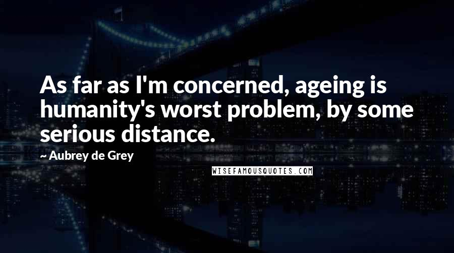 Aubrey De Grey quotes: As far as I'm concerned, ageing is humanity's worst problem, by some serious distance.