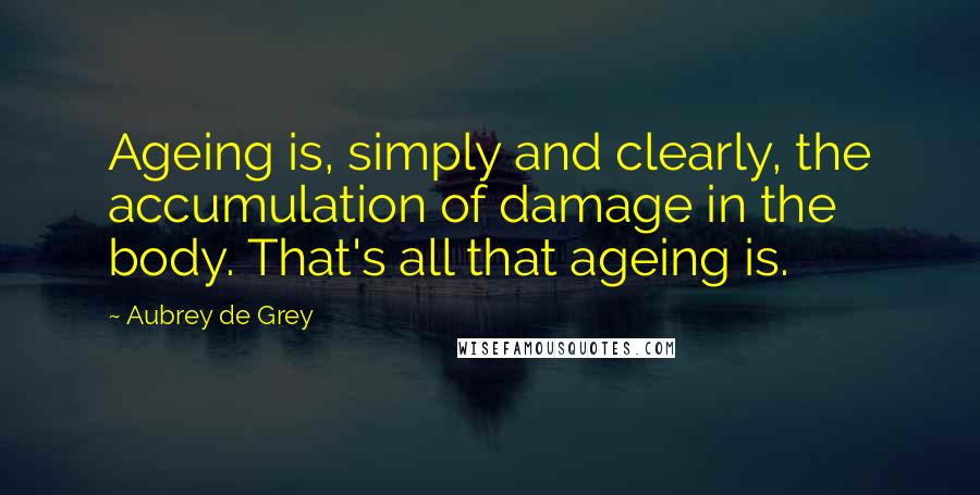 Aubrey De Grey quotes: Ageing is, simply and clearly, the accumulation of damage in the body. That's all that ageing is.