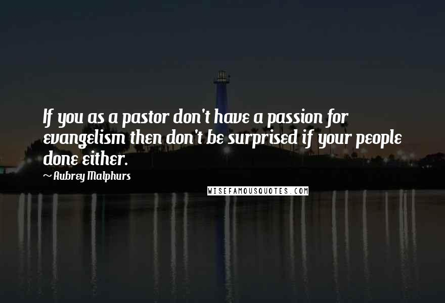 Aubrey Malphurs quotes: If you as a pastor don't have a passion for evangelism then don't be surprised if your people done either.