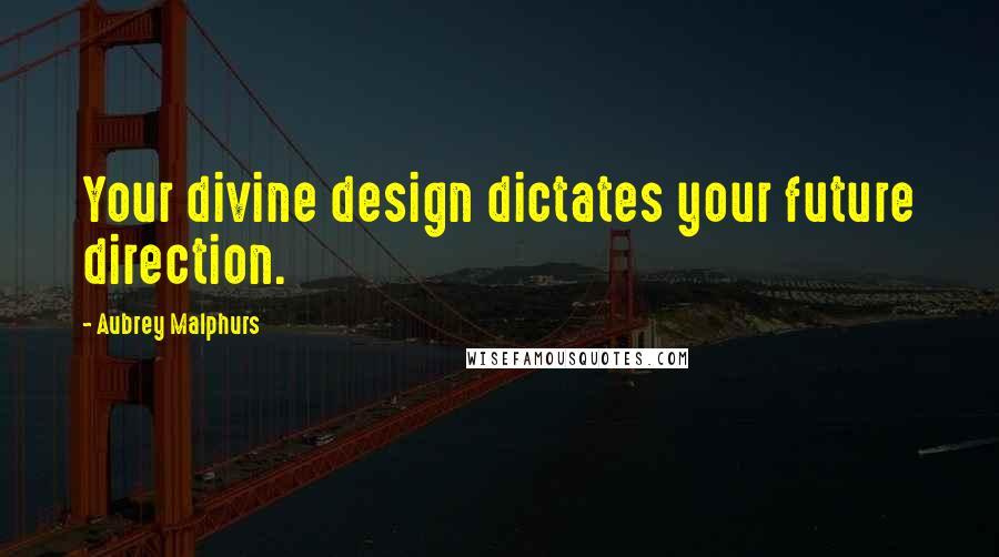 Aubrey Malphurs quotes: Your divine design dictates your future direction.