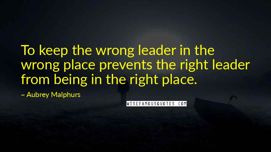Aubrey Malphurs quotes: To keep the wrong leader in the wrong place prevents the right leader from being in the right place.