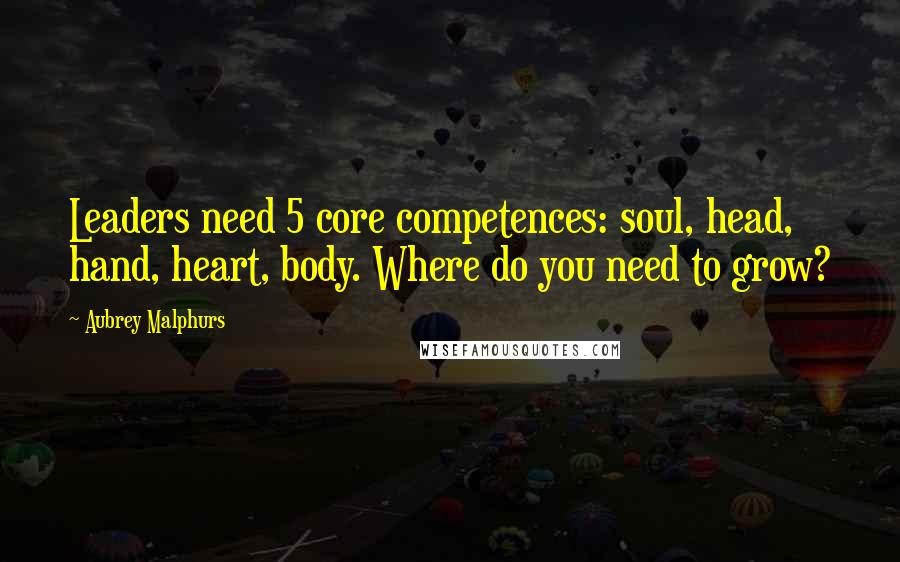 Aubrey Malphurs quotes: Leaders need 5 core competences: soul, head, hand, heart, body. Where do you need to grow?