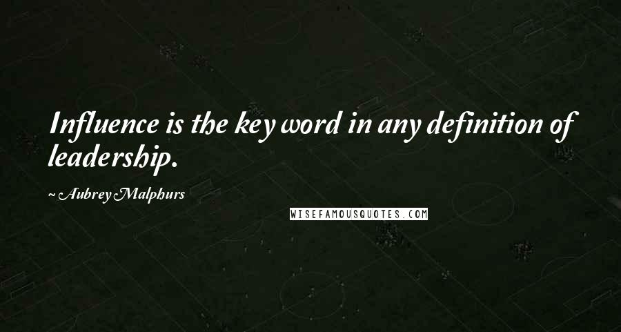 Aubrey Malphurs quotes: Influence is the key word in any definition of leadership.