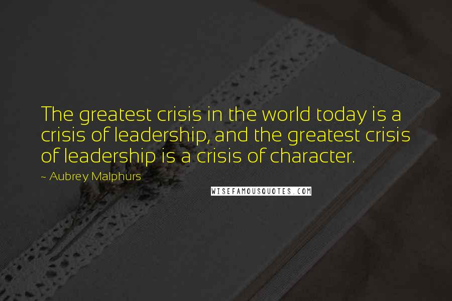 Aubrey Malphurs quotes: The greatest crisis in the world today is a crisis of leadership, and the greatest crisis of leadership is a crisis of character.