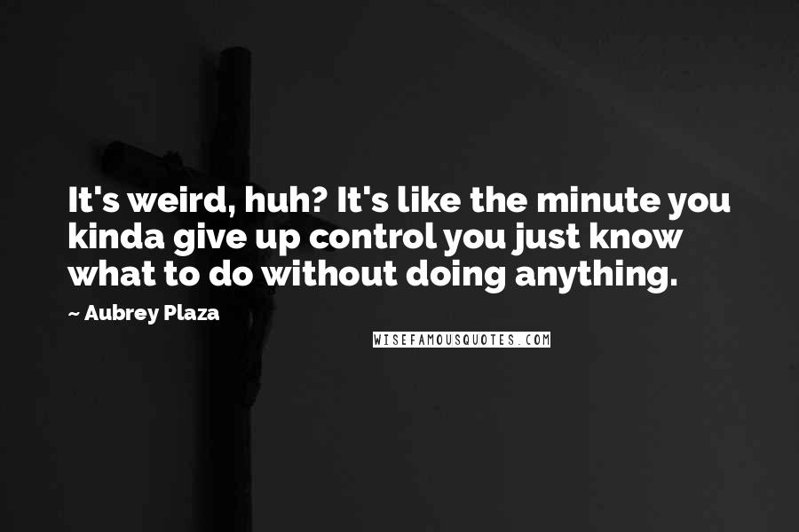 Aubrey Plaza quotes: It's weird, huh? It's like the minute you kinda give up control you just know what to do without doing anything.