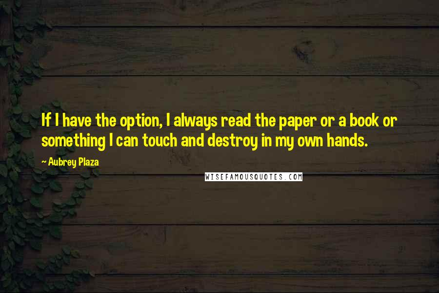 Aubrey Plaza quotes: If I have the option, I always read the paper or a book or something I can touch and destroy in my own hands.