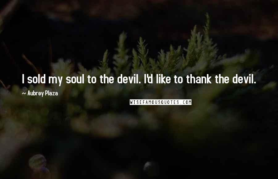 Aubrey Plaza quotes: I sold my soul to the devil. I'd like to thank the devil.