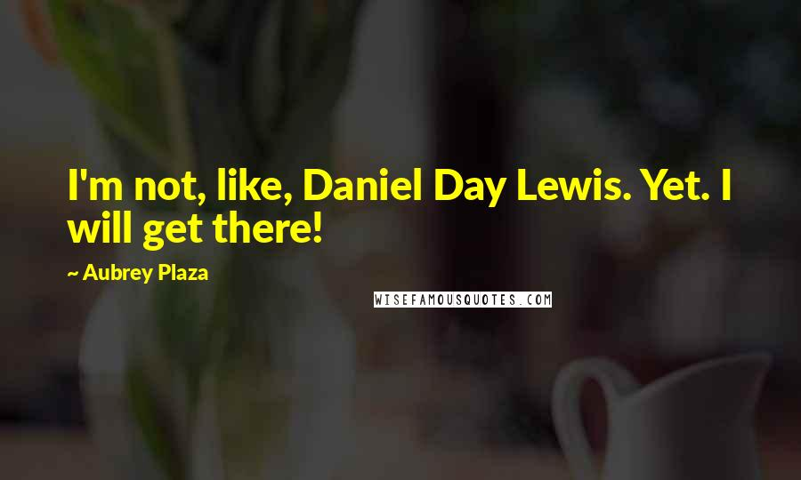 Aubrey Plaza quotes: I'm not, like, Daniel Day Lewis. Yet. I will get there!
