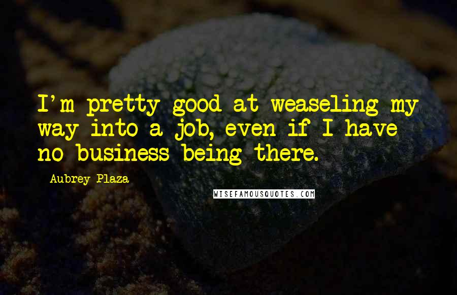 Aubrey Plaza quotes: I'm pretty good at weaseling my way into a job, even if I have no business being there.