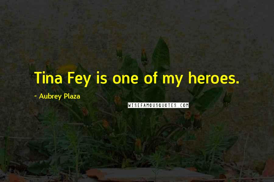 Aubrey Plaza quotes: Tina Fey is one of my heroes.