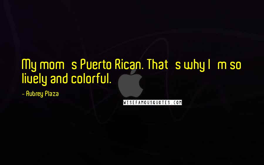 Aubrey Plaza quotes: My mom's Puerto Rican. That's why I'm so lively and colorful.