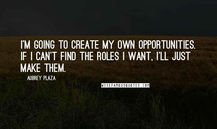 Aubrey Plaza quotes: I'm going to create my own opportunities. If I can't find the roles I want, I'll just make them.