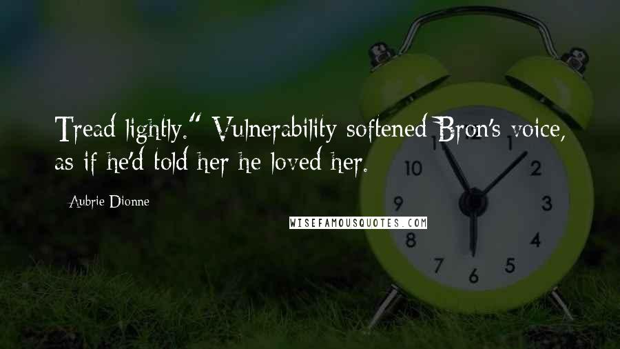 """Aubrie Dionne quotes: Tread lightly."""" Vulnerability softened Bron's voice, as if he'd told her he loved her."""