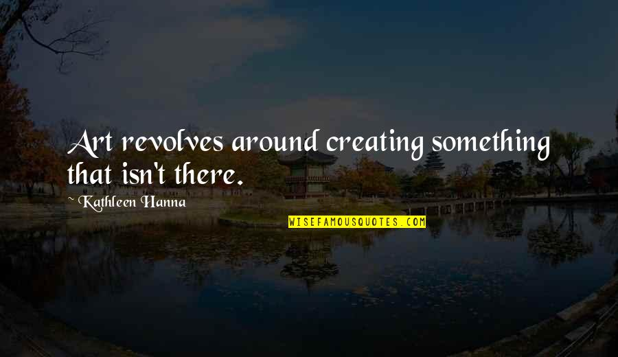 Auburn Picture Quotes By Kathleen Hanna: Art revolves around creating something that isn't there.