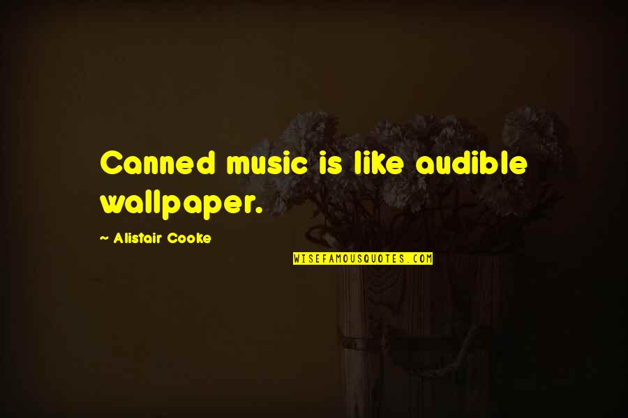 Audible's Quotes By Alistair Cooke: Canned music is like audible wallpaper.