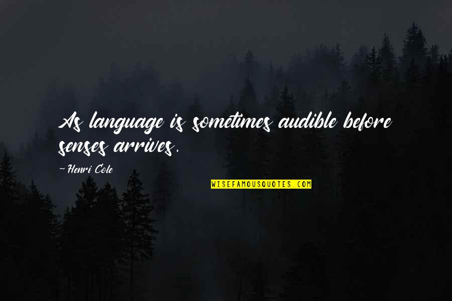 Audible's Quotes By Henri Cole: As language is sometimes audible before senses arrives.