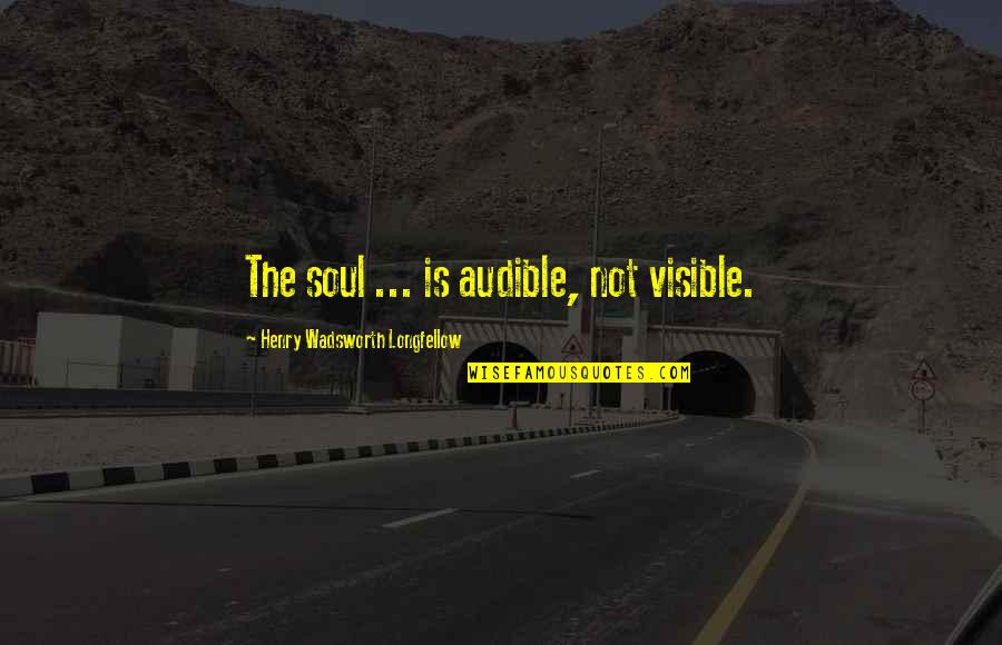 Audible's Quotes By Henry Wadsworth Longfellow: The soul ... is audible, not visible.