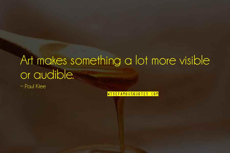 Audible's Quotes By Paul Klee: Art makes something a lot more visible or