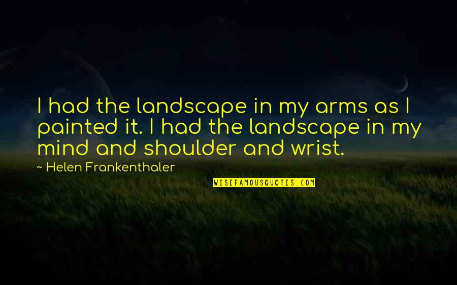 Audigier Quotes By Helen Frankenthaler: I had the landscape in my arms as