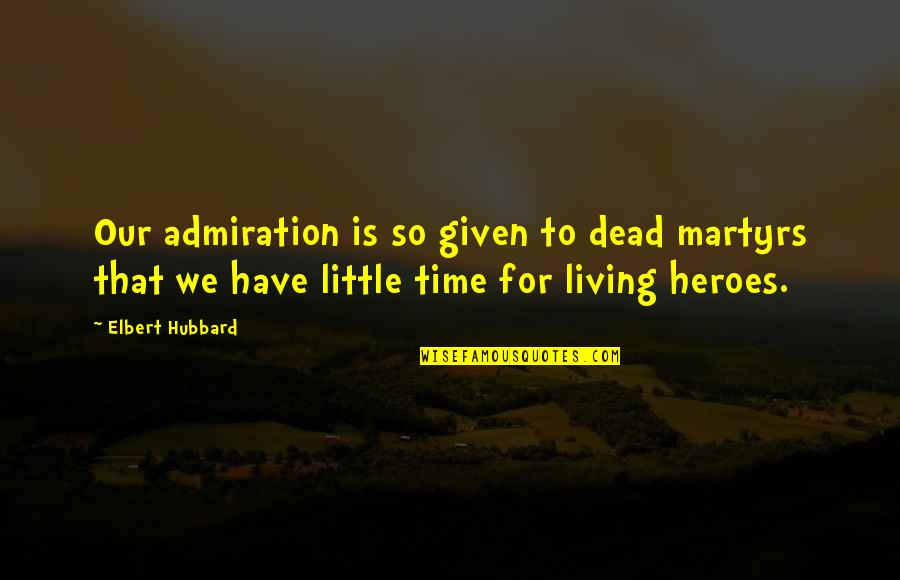Audio Mixer Quotes By Elbert Hubbard: Our admiration is so given to dead martyrs