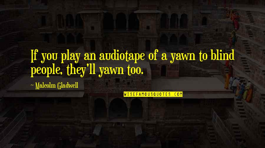 Audiotape Quotes By Malcolm Gladwell: If you play an audiotape of a yawn