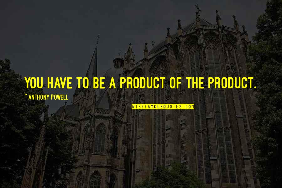 Audition 1999 Quotes By Anthony Powell: You have to be a product of the