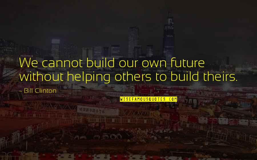 Audition 1999 Quotes By Bill Clinton: We cannot build our own future without helping