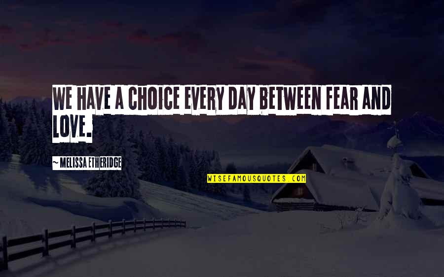 Audition 1999 Quotes By Melissa Etheridge: We have a choice every day between fear