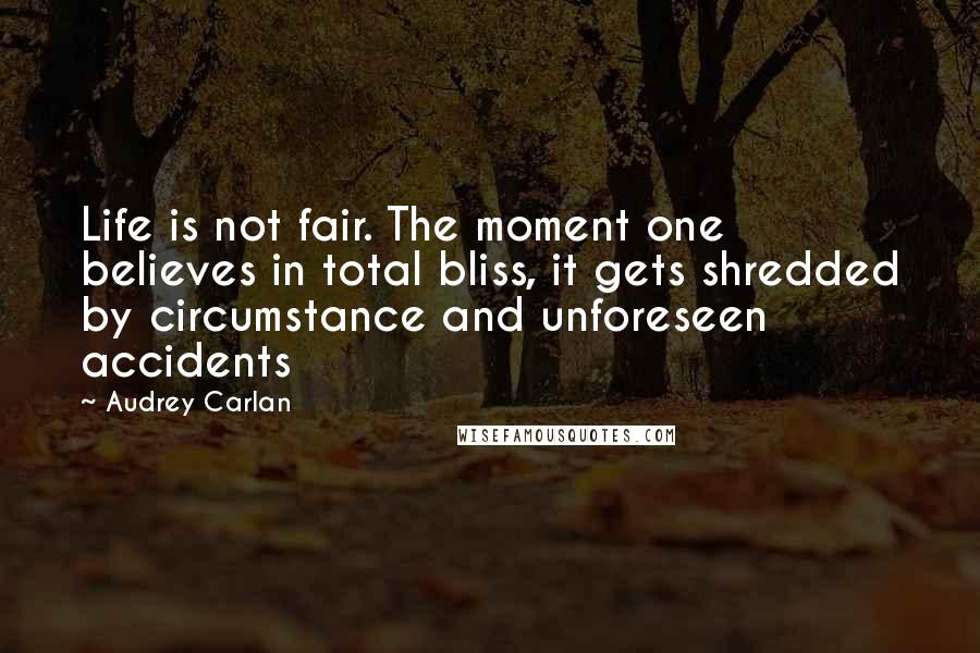 Audrey Carlan quotes: Life is not fair. The moment one believes in total bliss, it gets shredded by circumstance and unforeseen accidents