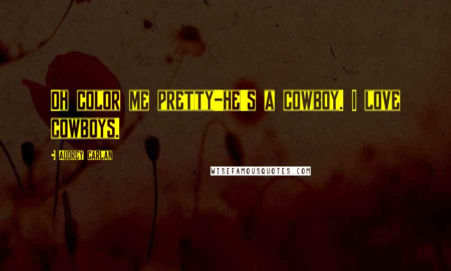 Audrey Carlan quotes: Oh color me pretty-he's a cowboy. I love cowboys.