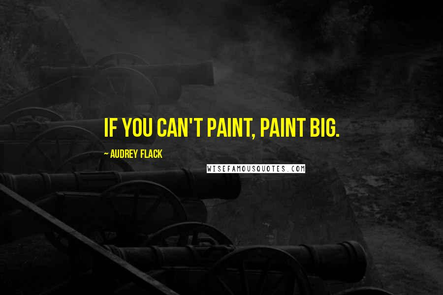 Audrey Flack quotes: If you can't paint, paint Big.