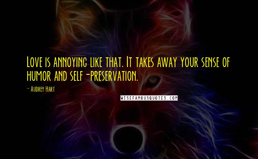 Audrey Hart quotes: Love is annoying like that. It takes away your sense of humor and self-preservation.