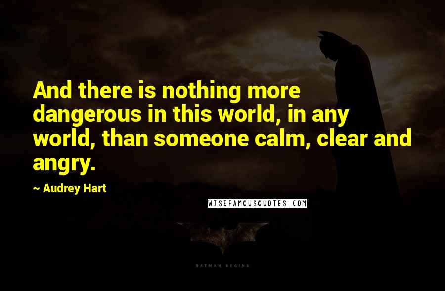 Audrey Hart quotes: And there is nothing more dangerous in this world, in any world, than someone calm, clear and angry.