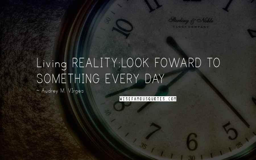 Audrey M. VIrges quotes: Living REALITY:LOOK FOWARD TO SOMETHING EVERY DAY