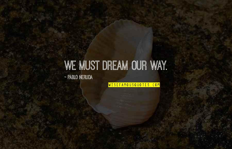 Augured Quotes By Pablo Neruda: We must dream our way.