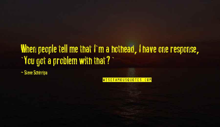 August Clearwing Quotes By Steve Schirripa: When people tell me that I'm a hothead,