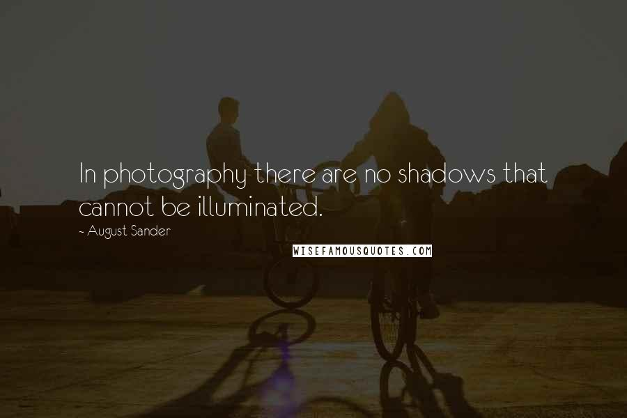 August Sander quotes: In photography there are no shadows that cannot be illuminated.