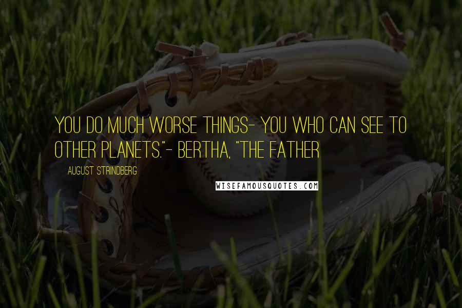 """August Strindberg quotes: You do much worse things- you who can see to other planets.""""- Bertha, """"The Father"""