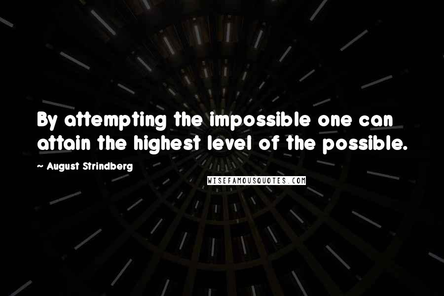 August Strindberg quotes: By attempting the impossible one can attain the highest level of the possible.