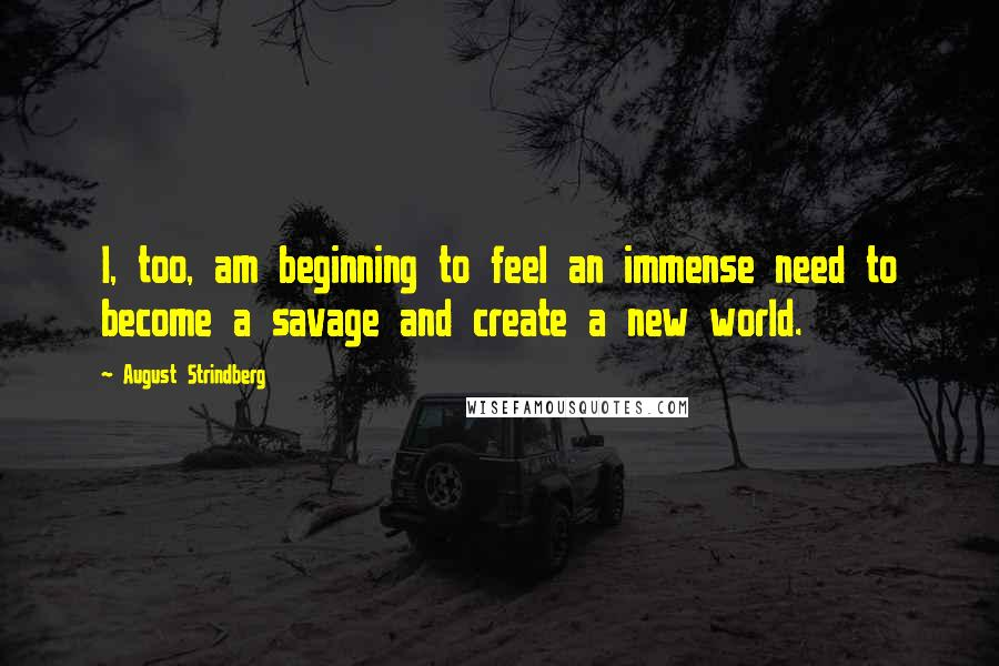 August Strindberg quotes: I, too, am beginning to feel an immense need to become a savage and create a new world.