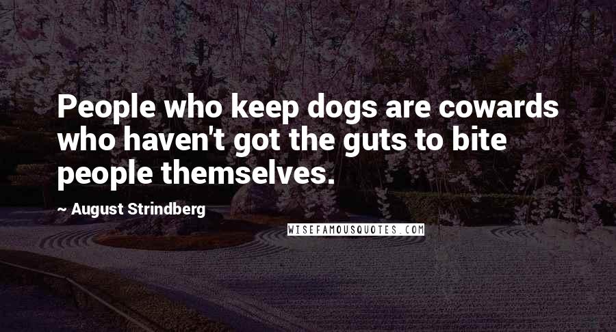 August Strindberg quotes: People who keep dogs are cowards who haven't got the guts to bite people themselves.